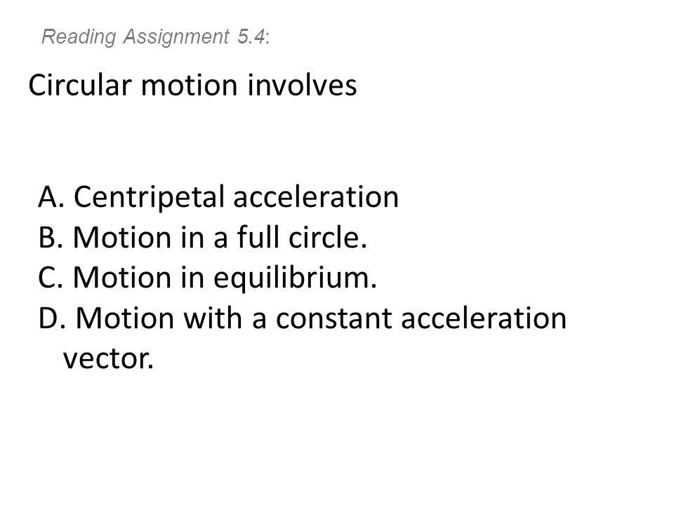 Reading Assignment 5.4: Circular motion involves A.