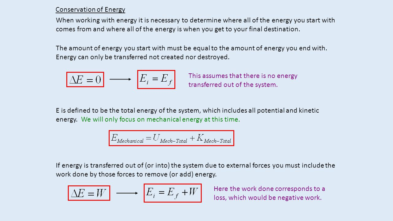 Conservation of Energy When working with energy it is necessary to determine where all of the energy you start with comes from and where all of the energy is when you get to your final destination.
