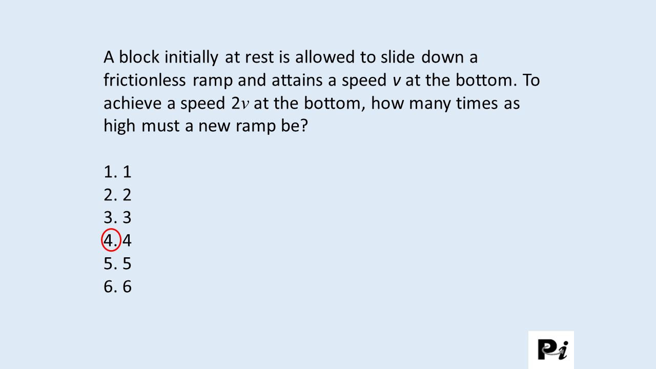 A block initially at rest is allowed to slide down a frictionless ramp and attains a speed v at the bottom.