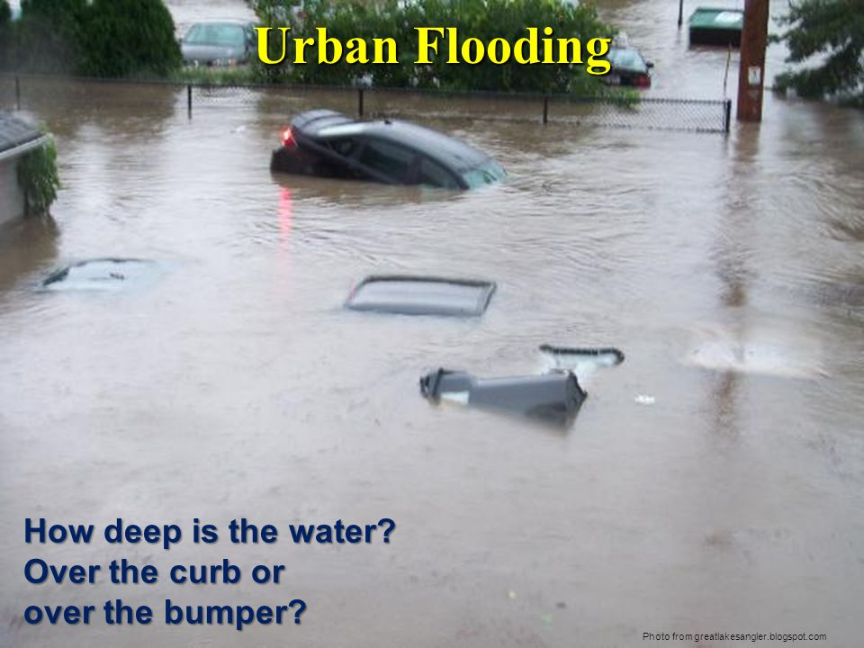 Urban Flooding Photo from greatlakesangler.blogspot.com How deep is the water.