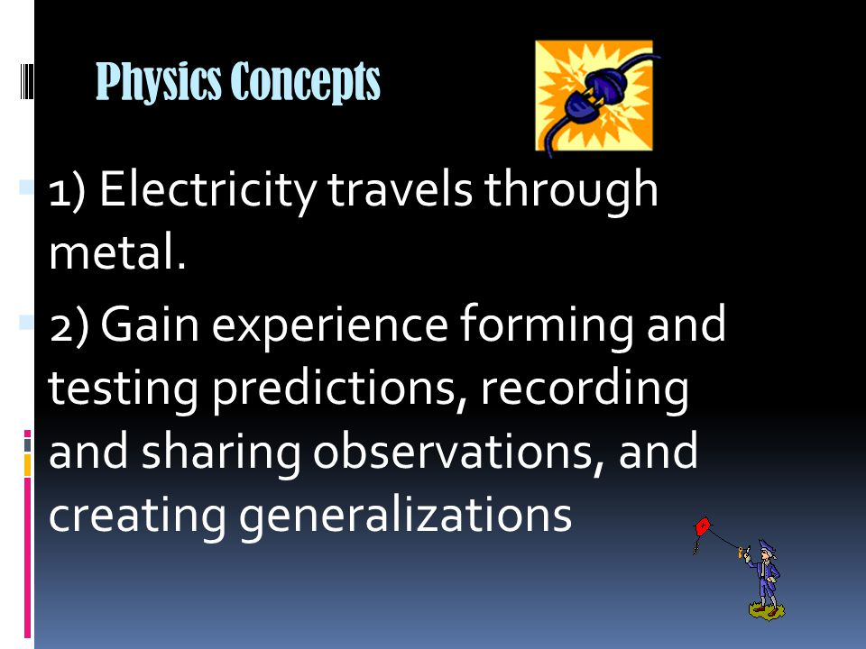 Physics Concepts  1) Electricity travels through metal.