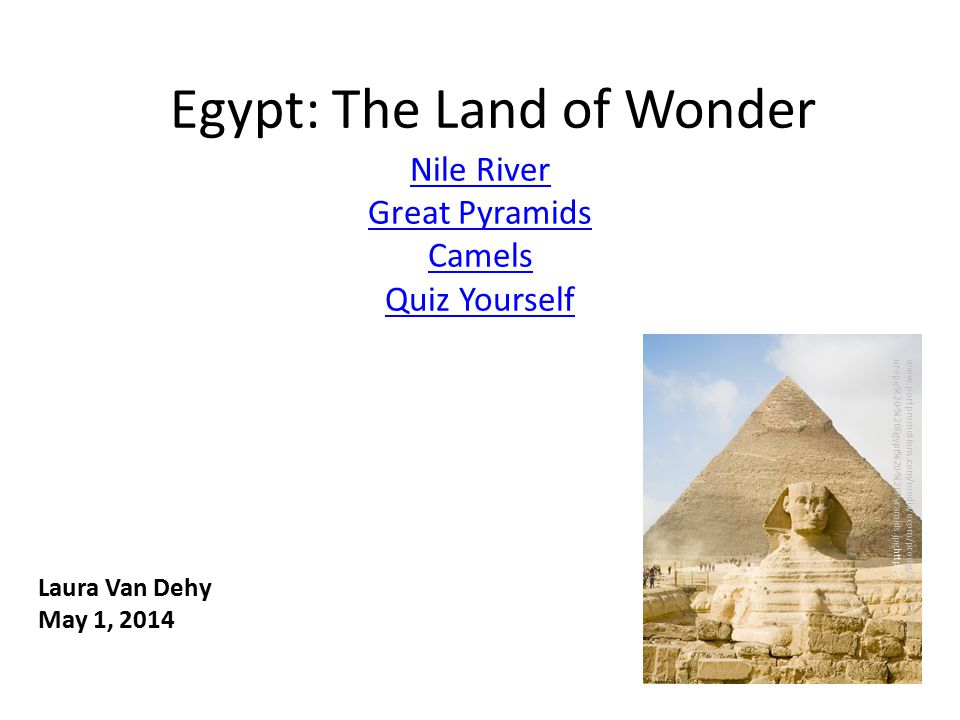 Egypt: The Land of Wonder Nile River Great Pyramids Camels Quiz Yourself www.portpromotions.com/media/ecom/prodlg/1215797672_E urope%20-%20Egypt%20-%20Pyramids.jpghttp:// Laura Van Dehy May 1, 2014