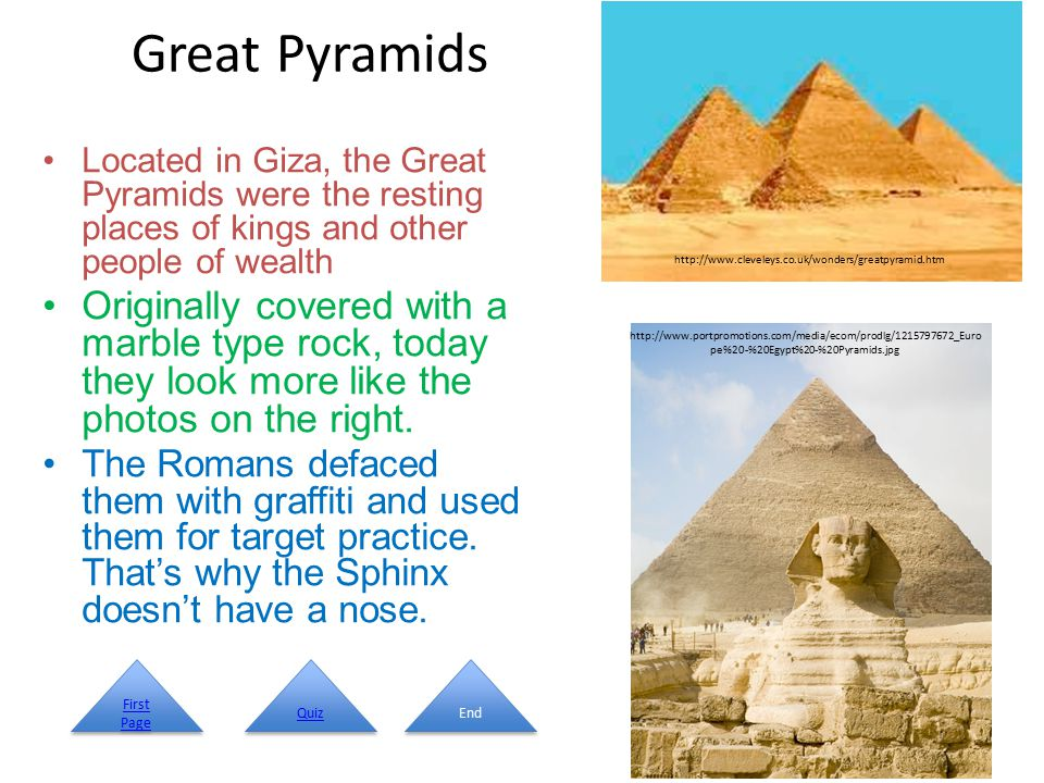 Great Pyramids Located in Giza, the Great Pyramids were the resting places of kings and other people of wealth Originally covered with a marble type rock, today they look more like the photos on the right.