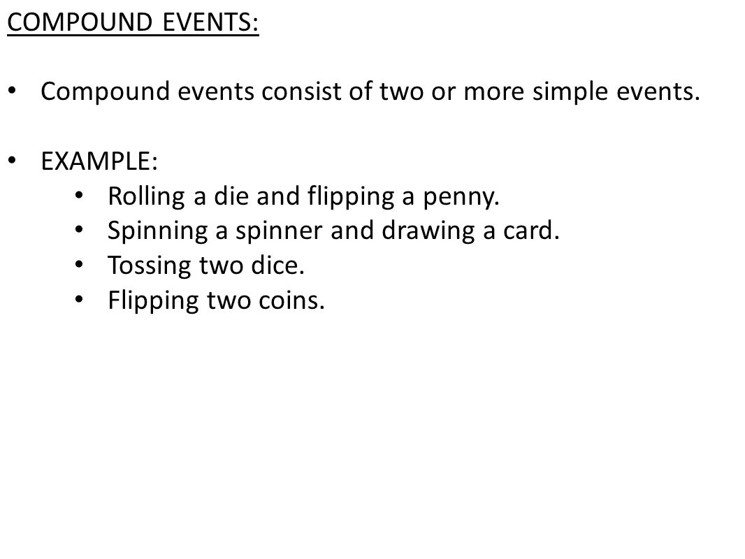 COMPOUND EVENTS: Compound events consist of two or more simple events. EXAMPLE: Rolling a die and flipping a penny. Spinning a spinner and drawing a c