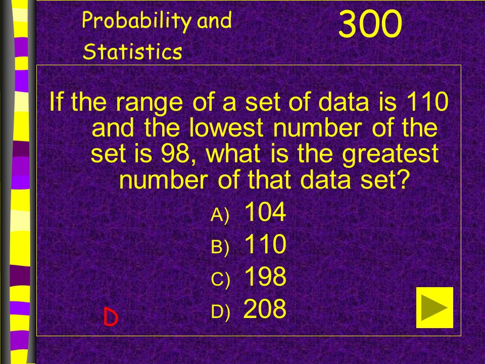 Probability and Statistics If the range of a set of data is 110 and the lowest number of the set is 98, what is the greatest number of that data set.