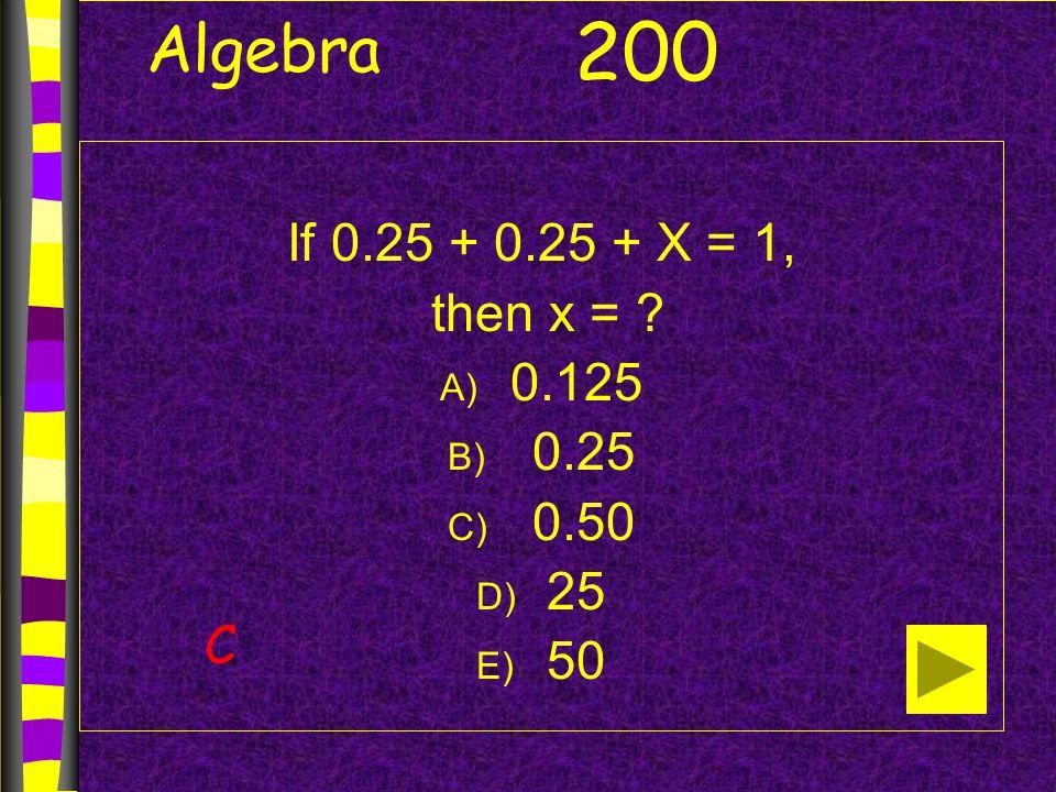 Algebra If 0.25 + 0.25 + X = 1, then x = A) 0.125 B) 0.25 C) 0.50 D) 25 E) 50 200 C