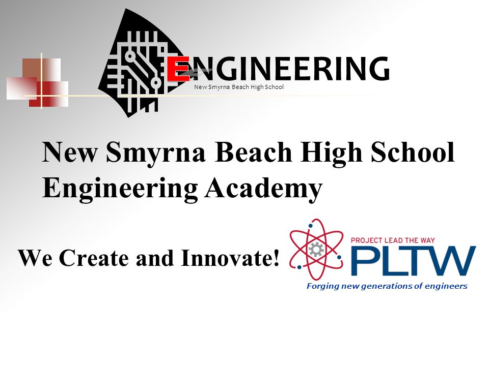 We Create and Innovate! New Smyrna Beach High School Engineering Academy NGINEERING New Smyrna Beach High School Forging new generations of engineers