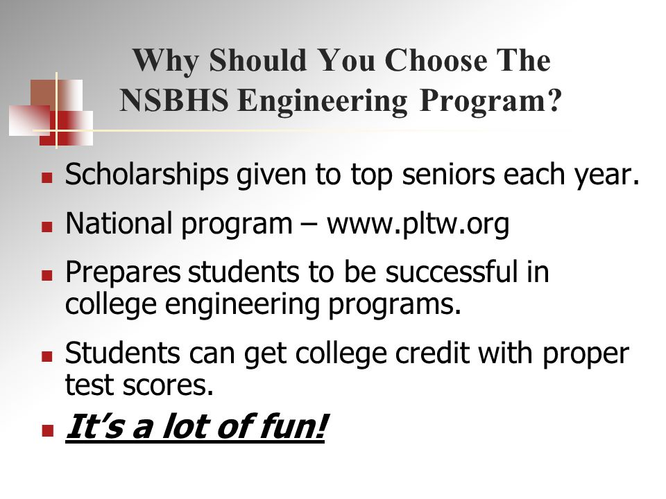 Why Should You Choose The NSBHS Engineering Program? Scholarships given to top seniors each year. National program – www.pltw.org Prepares students to
