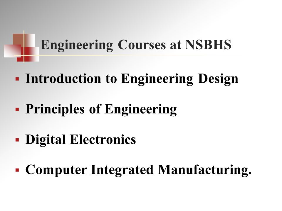 Engineering Courses at NSBHS  Introduction to Engineering Design  Principles of Engineering  Digital Electronics  Computer Integrated Manufacturing.