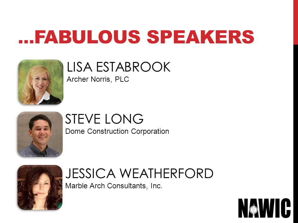 … FABULOUS SPEAKERS LISA ESTABROOK Archer Norris, PLC STEVE LONG Dome Construction Corporation JESSICA WEATHERFORD Marble Arch Consultants, Inc.