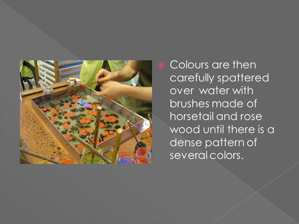  Colours are then carefully spattered over water with brushes made of horsetail and rose wood until there is a dense pattern of several colors.