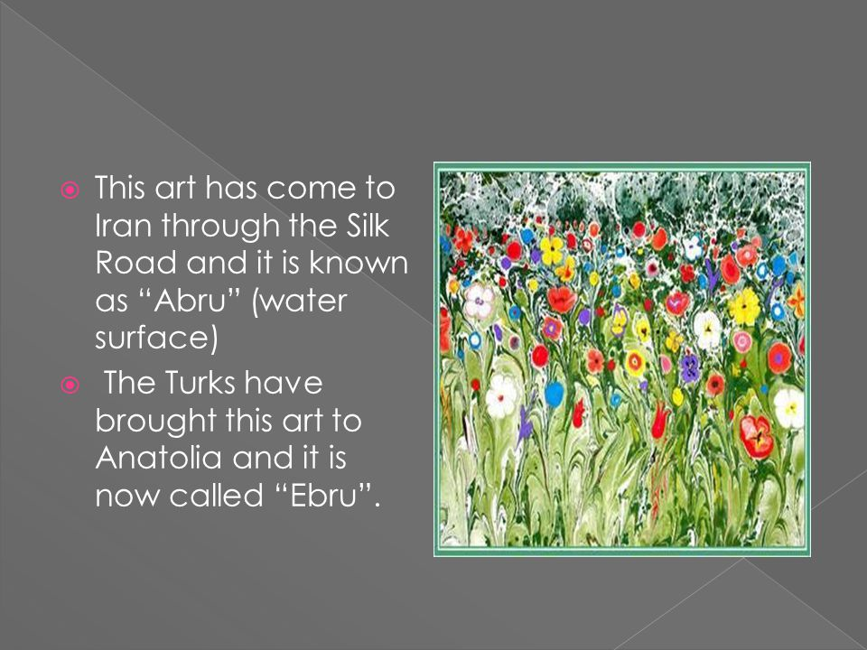  This art has come to Iran through the Silk Road and it is known as Abru (water surface)  The Turks have brought this art to Anatolia and it is now called Ebru .