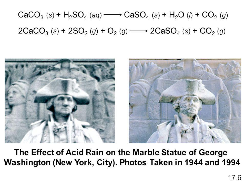 CaCO 3 (s) + H 2 SO 4 (aq) CaSO 4 (s) + H 2 O (l) + CO 2 (g) 2CaCO 3 (s) + 2SO 2 (g) + O 2 (g) 2CaSO 4 (s) + CO 2 (g) 17.6 The Effect of Acid Rain on