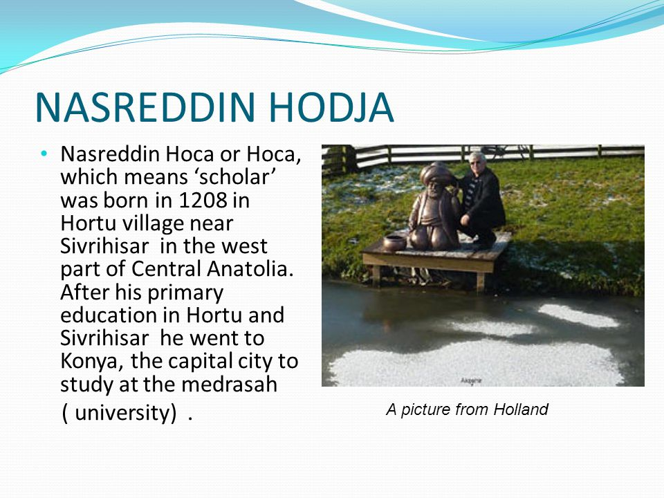 NASREDDIN HODJA Nasreddin Hoca or Hoca, which means 'scholar' was born in 1208 in Hortu village near Sivrihisar in the west part of Central Anatolia.