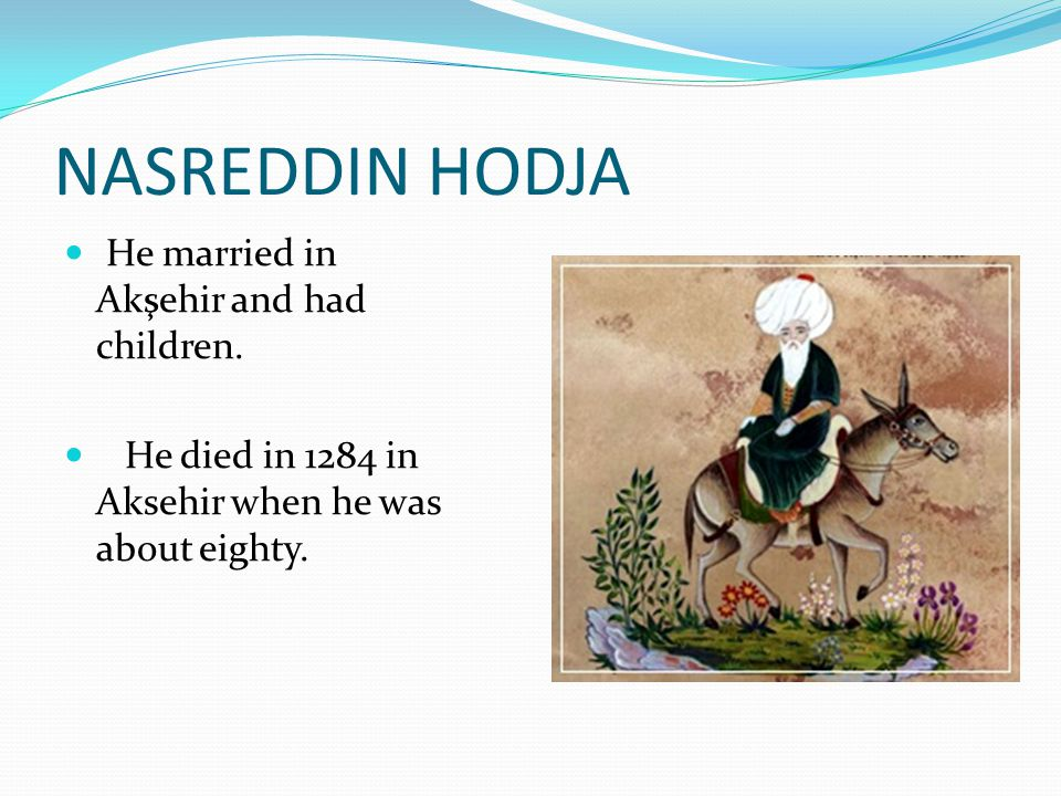 He married in Akşehir and had children. He died in 1284 in Aksehir when he was about eighty. NASREDDIN HODJA