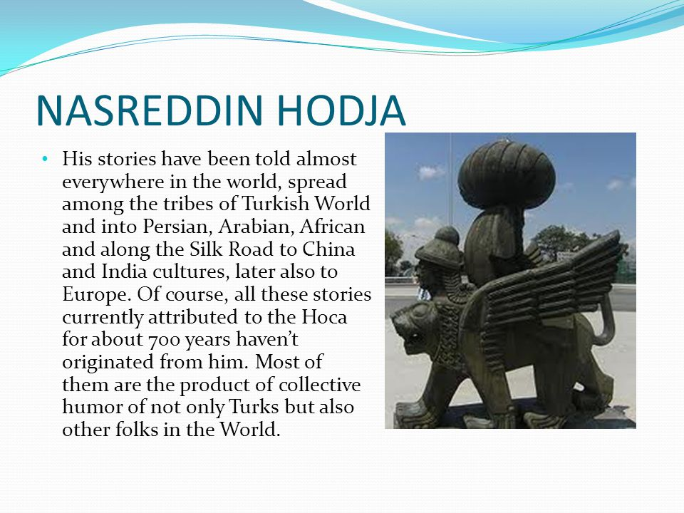 NASREDDIN HODJA His stories have been told almost everywhere in the world, spread among the tribes of Turkish World and into Persian, Arabian, African