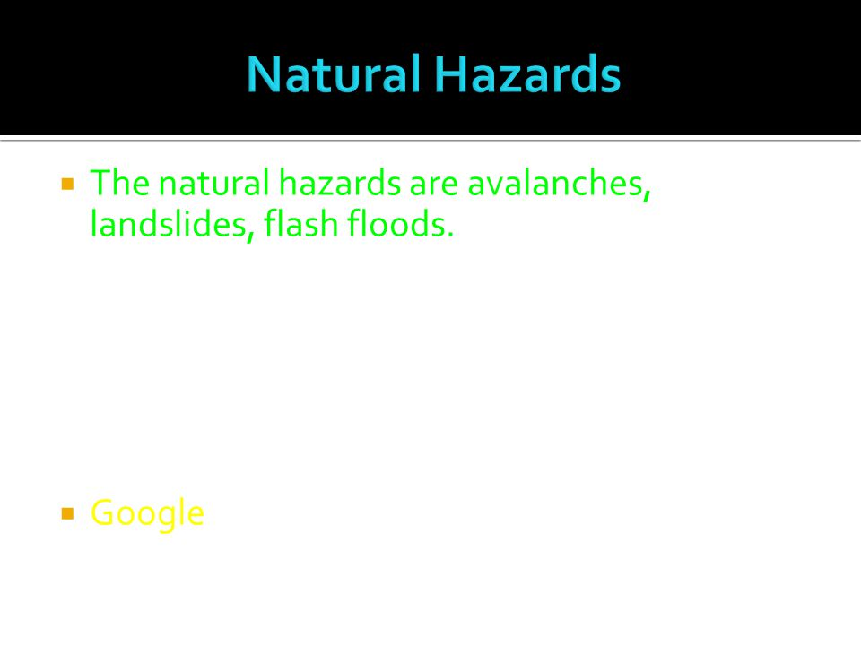  The natural hazards are avalanches, landslides, flash floods.  Google