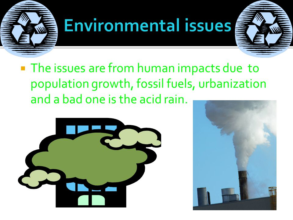  The issues are from human impacts due to population growth, fossil fuels, urbanization and a bad one is the acid rain.