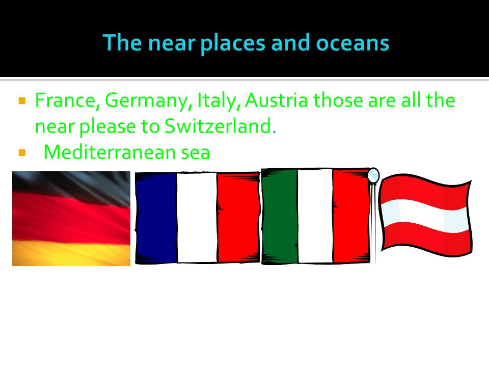  France, Germany, Italy, Austria those are all the near please to Switzerland.  Mediterranean sea