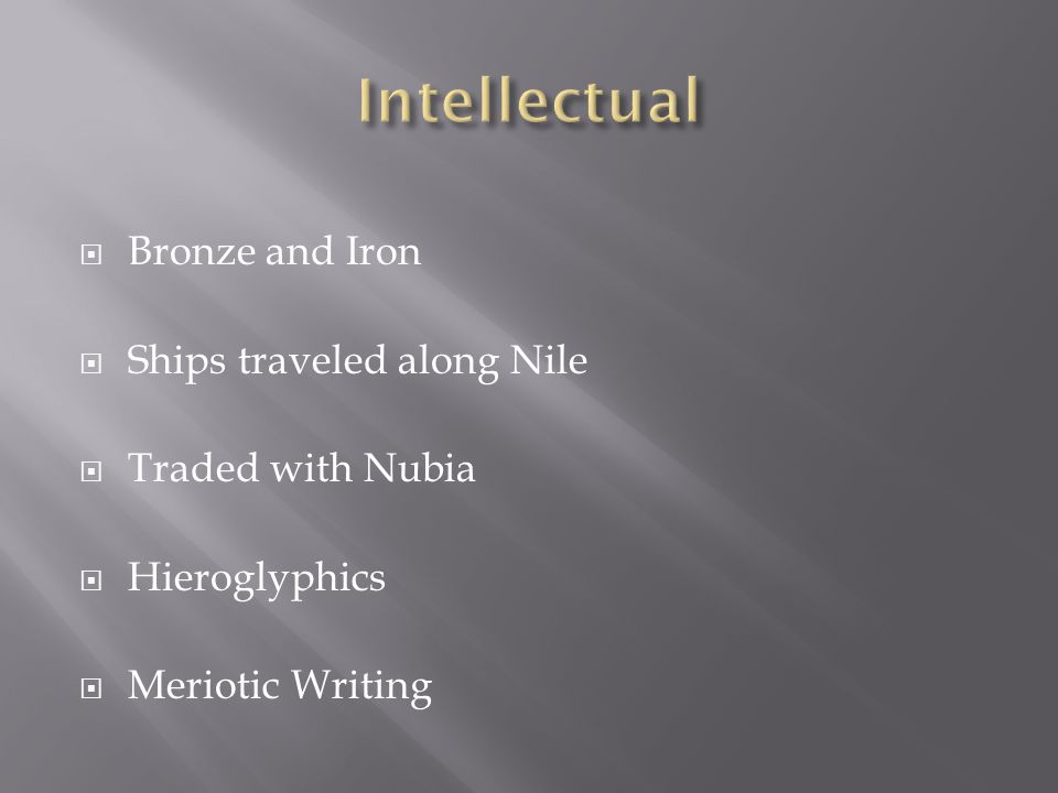  Bronze and Iron  Ships traveled along Nile  Traded with Nubia  Hieroglyphics  Meriotic Writing