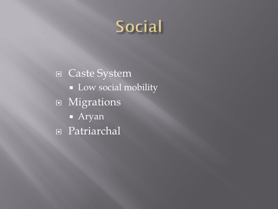  Caste System  Low social mobility  Migrations  Aryan  Patriarchal
