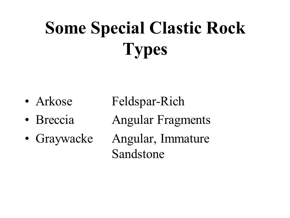 Some Special Clastic Rock Types Arkose Feldspar-Rich Breccia Angular Fragments Graywacke Angular, Immature Sandstone