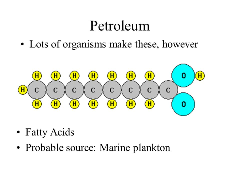 Petroleum Lots of organisms make these, however Fatty Acids Probable source: Marine plankton
