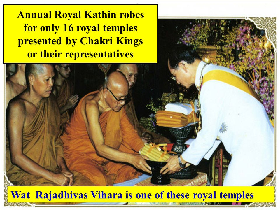 Annual Royal Kathin robes for only 16 royal temples presented by Chakri Kings or their representatives Wat Rajadhivas Vihara is one of these royal temples