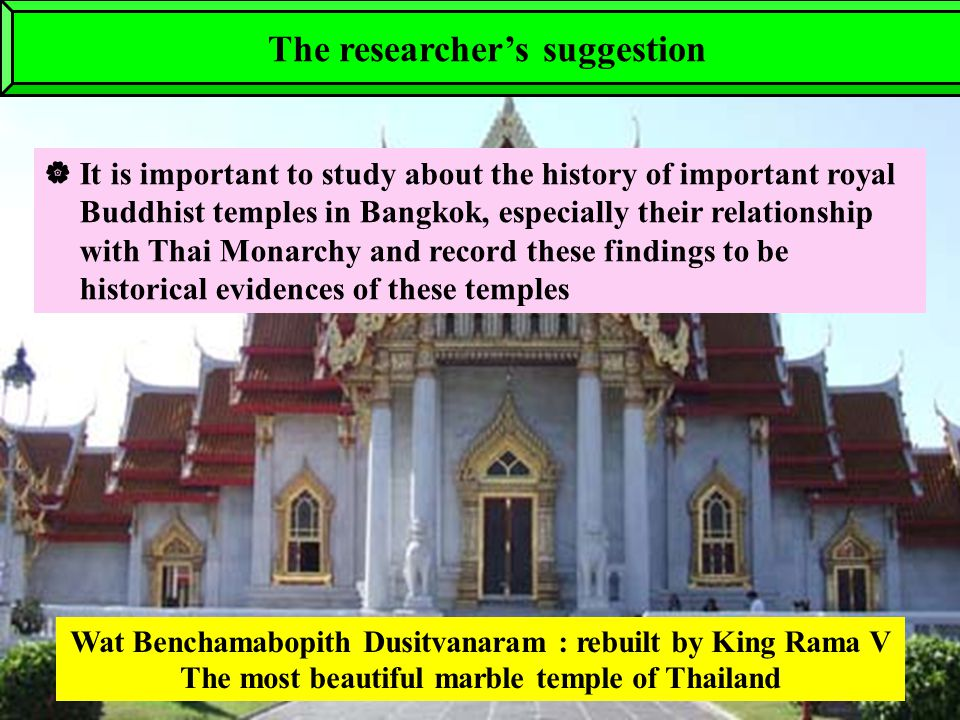  It is important to study about the history of important royal Buddhist temples in Bangkok, especially their relationship with Thai Monarchy and record these findings to be historical evidences of these temples Wat Benchamabopith Dusitvanaram : rebuilt by King Rama V The most beautiful marble temple of Thailand The researcher's suggestion