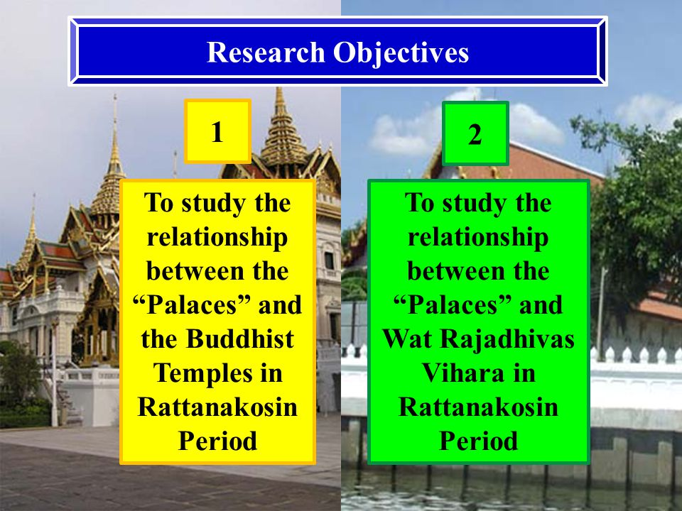 Research Objectives To study the relationship between the Palaces and the Buddhist Temples in Rattanakosin Period 1 2 To study the relationship between the Palaces and Wat Rajadhivas Vihara in Rattanakosin Period