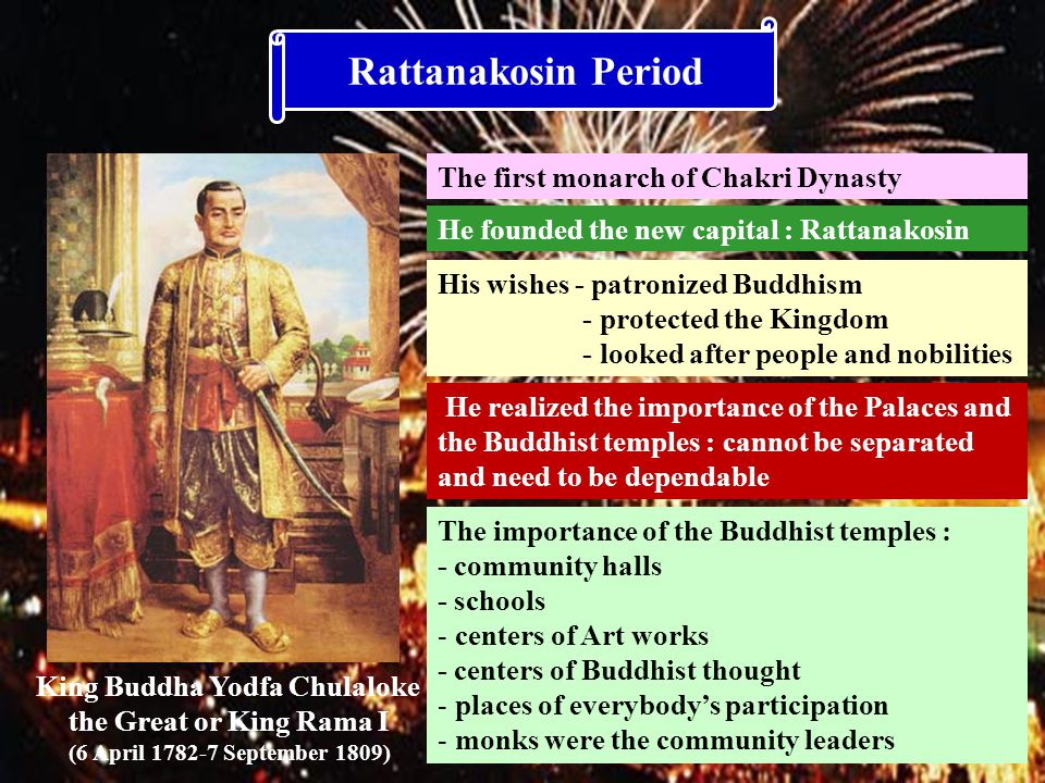 Rattanakosin Period King Buddha Yodfa Chulaloke the Great or King Rama I (6 April 1782-7 September 1809) The first monarch of Chakri Dynasty He founded the new capital : Rattanakosin His wishes - patronized Buddhism - protected the Kingdom - looked after people and nobilities He realized the importance of the Palaces and the Buddhist temples : cannot be separated and need to be dependable The importance of the Buddhist temples : - community halls - schools - centers of Art works - centers of Buddhist thought - places of everybody's participation - monks were the community leaders