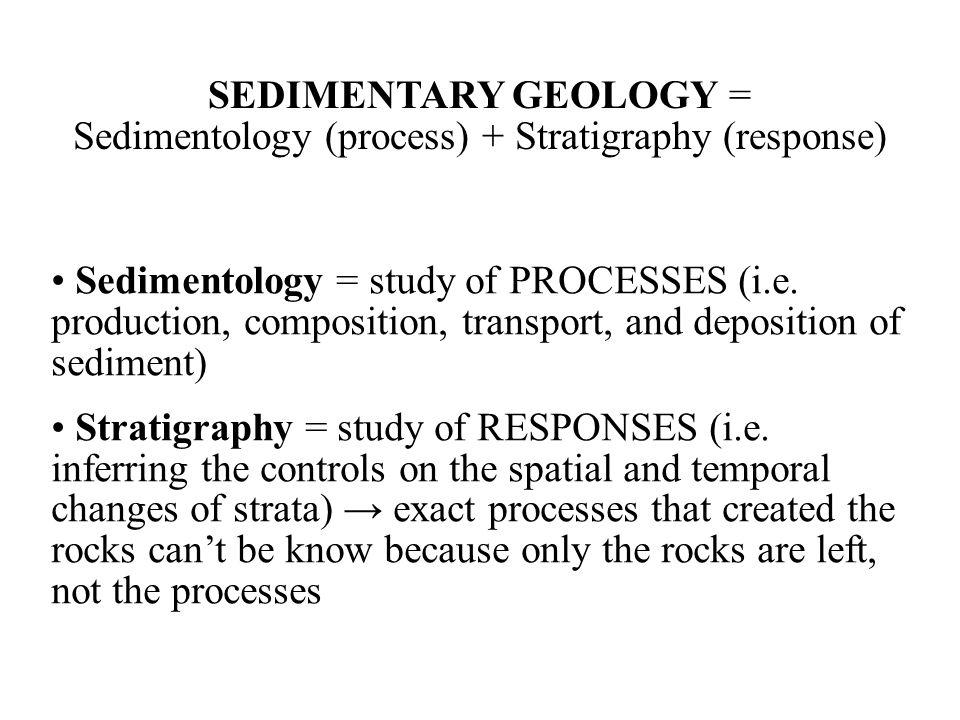 SEDIMENTARY GEOLOGY = Sedimentology (process) + Stratigraphy (response) Sedimentology = study of PROCESSES (i.e.