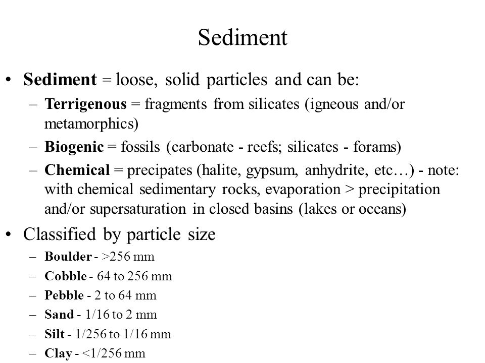 Grain size (diameter) and grain-shape depend on: Transport media: rivers (pebbles bounce on river bottom, sand moved in traction, and silt/clay suspended in water column); oceans and lakes (near-shore and deep-water systems); glaciers (sediment moved on glacier bottom); wind (sand dunes) Distance from parent rock: the longer the distance traveled, generally the smaller and the more well-rounded the grains (due to higher kinetic energy) Mineral hardness: the harder the parent rock, the longer it will take the sediments to erode (example: silicates are more resistant to weathering and erosion than feldspars, and this is why beaches are often comprised of sand, not feldspar-rich sediments) Consider: sorting (= range of grain sizes) → winds sort well (meaning grain sizes are very similar); glaciers sort poorly (meaning there is a large spread of grain sizes in glacial deposits) Grain size