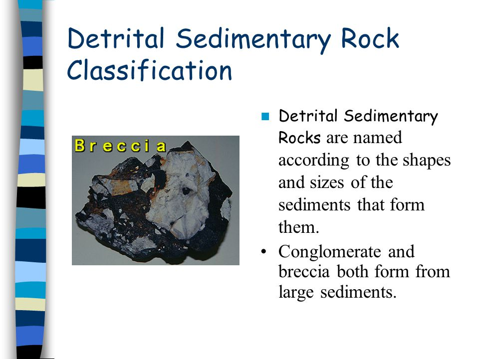 Detrital Sedimentary Rock Classification Detrital Sedimentary Rocks are named according to the shapes and sizes of the sediments that form them. Congl
