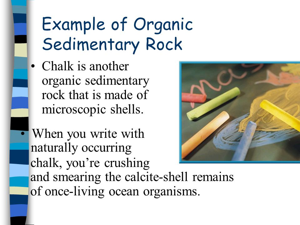 Example of Organic Sedimentary Rock Chalk is another organic sedimentary rock that is made of microscopic shells. When you write with naturally occurr
