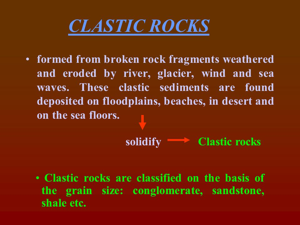 Sandstones Conglomerates Breccia Shale/mudstones TYPES OF SEDIMENTARY ROCKS Clastic rocksChemical & Organic rocks Evaporitic rocks These rocks are formed due to evaporation of saline water (sea water) eg.