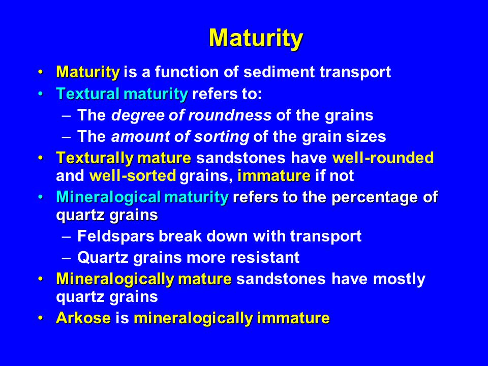 Maturity MaturityMaturity is a function of sediment transport Textural maturityTextural maturity refers to: –The degree of roundness of the grains –The amount of sorting of the grain sizes Texturally mature immatureTexturally mature sandstones have well-rounded and well-sorted grains, immature if not Mineralogical maturity refers to the percentage of quartz grainsMineralogical maturity refers to the percentage of quartz grains –Feldspars break down with transport –Quartz grains more resistant Mineralogically matureMineralogically mature sandstones have mostly quartz grains Arkosemineralogically immatureArkose is mineralogically immature