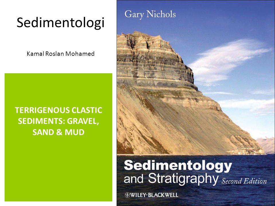 Sedimentologi Kamal Roslan Mohamed TERRIGENOUS CLASTIC SEDIMENTS: GRAVEL, SAND & MUD