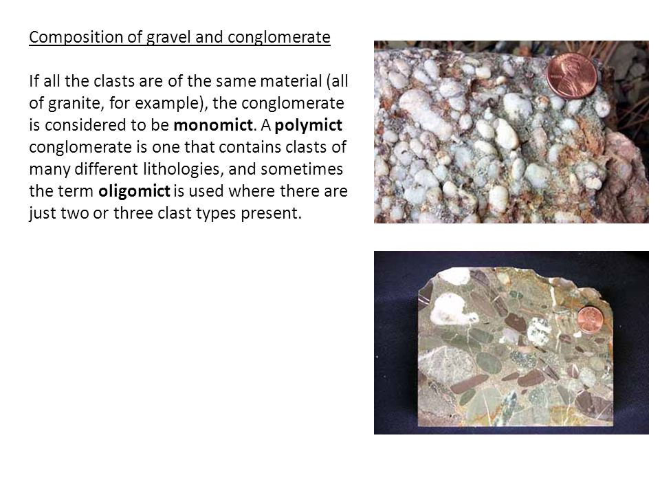 Composition of gravel and conglomerate If all the clasts are of the same material (all of granite, for example), the conglomerate is considered to be monomict.