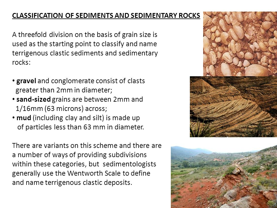 A threefold division on the basis of grain size is used as the starting point to classify and name terrigenous clastic sediments and sedimentary rocks: gravel and conglomerate consist of clasts greater than 2mm in diameter; sand-sized grains are between 2mm and 1/16mm (63 microns) across; mud (including clay and silt) is made up of particles less than 63 mm in diameter.