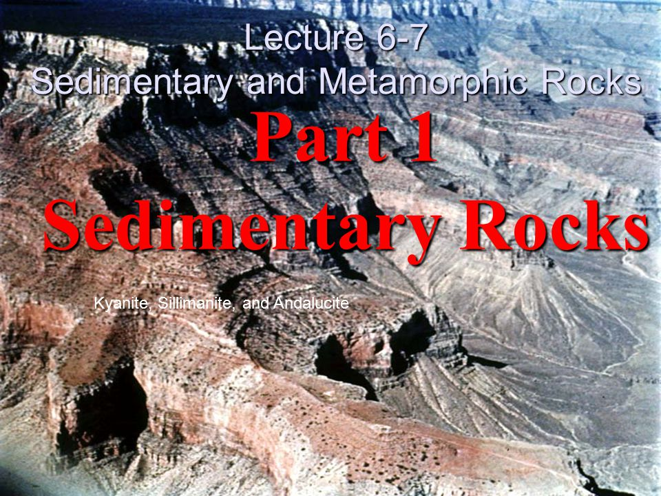 Part 1 Sedimentary Rocks Kyanite, Sillimanite, and Andalucite Lecture 6-7 Sedimentary and Metamorphic Rocks