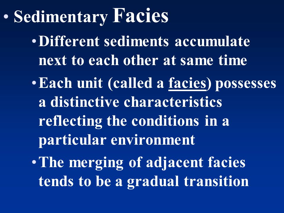 Sedimentary Facies Different sediments accumulate next to each other at same time Each unit (called a facies) possesses a distinctive characteristics reflecting the conditions in a particular environment The merging of adjacent facies tends to be a gradual transition