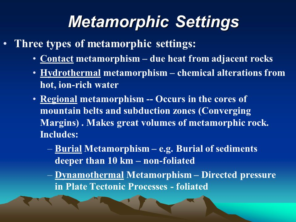 Metamorphic Settings Metamorphic Settings Three types of metamorphic settings: Contact metamorphism – due heat from adjacent rocks Hydrothermal metamorphism – chemical alterations from hot, ion-rich water Regional metamorphism -- Occurs in the cores of mountain belts and subduction zones (Converging Margins).