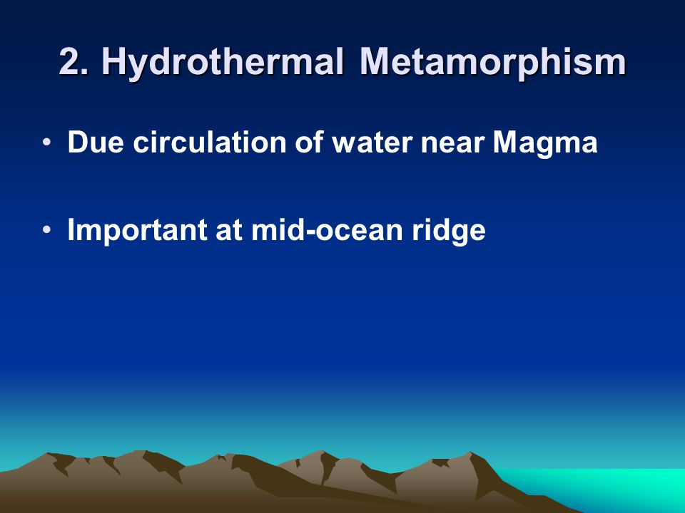 2. Hydrothermal Metamorphism Due circulation of water near Magma Important at mid-ocean ridge
