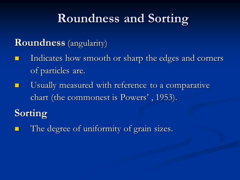 Roundness and Sorting Roundness (angularity) Indicates how smooth or sharp the edges and corners of particles are. Indicates how smooth or sharp the e