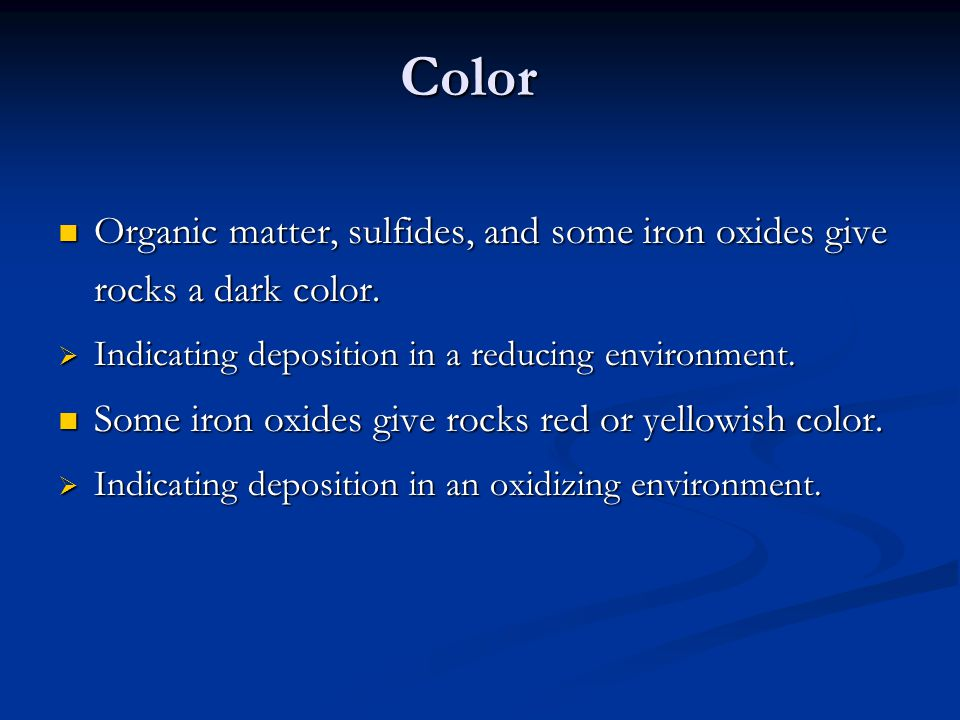 Color Organic matter, sulfides, and some iron oxides give rocks a dark color. Organic matter, sulfides, and some iron oxides give rocks a dark color.