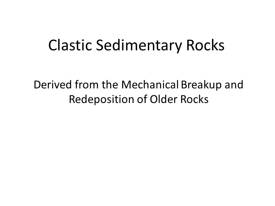 Clastic Sedimentary Rocks Derived from the Mechanical Breakup and Redeposition of Older Rocks