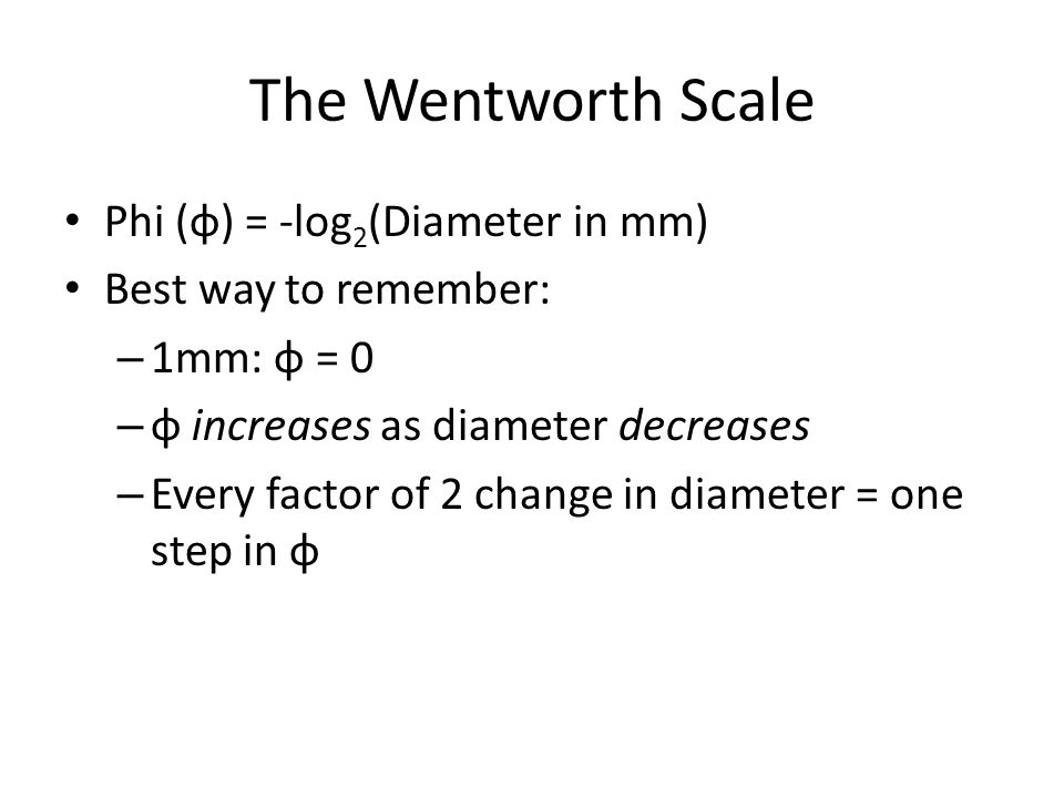 The Wentworth Scale Phi (φ) = -log 2 (Diameter in mm) Best way to remember: – 1mm: φ = 0 – φ increases as diameter decreases – Every factor of 2 change in diameter = one step in φ