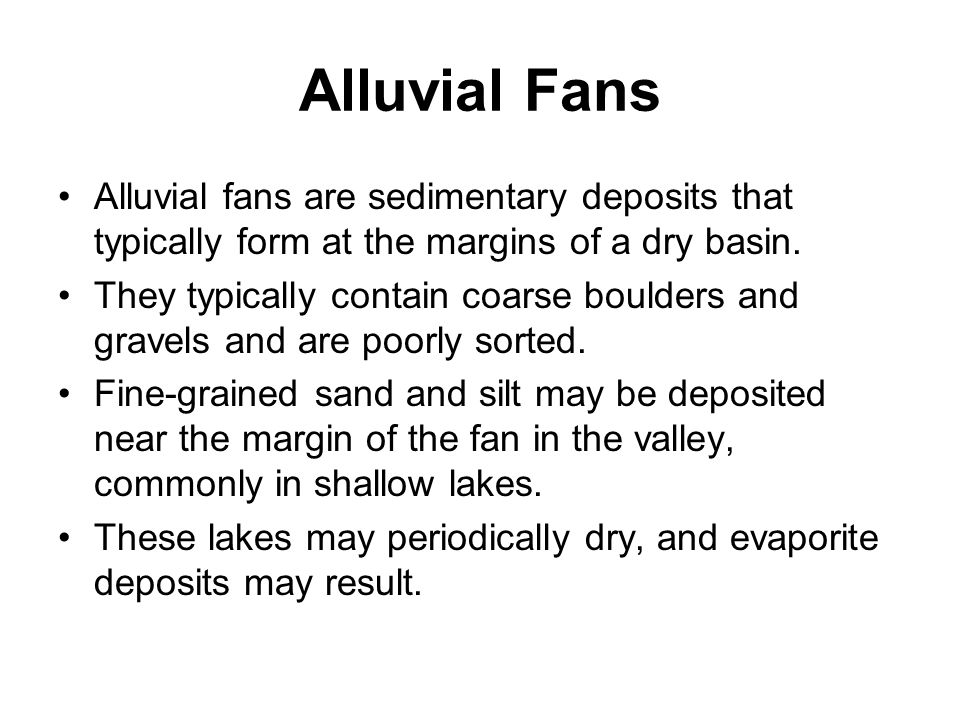 Alluvial Fans Alluvial fans are sedimentary deposits that typically form at the margins of a dry basin. They typically contain coarse boulders and gra