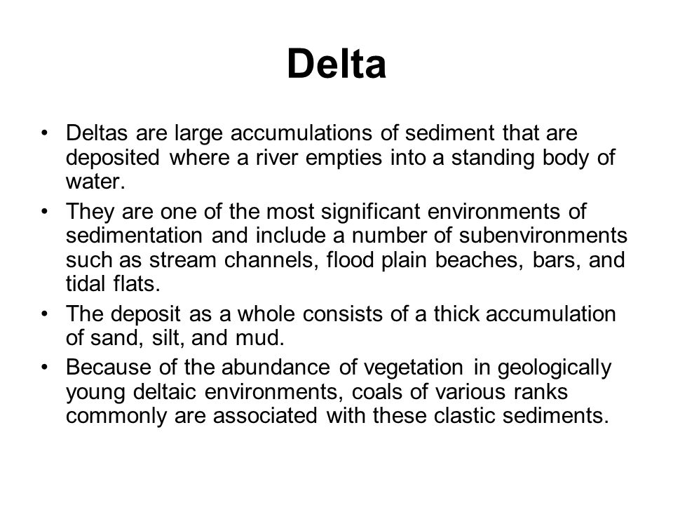 Delta Deltas are large accumulations of sediment that are deposited where a river empties into a standing body of water. They are one of the most sign